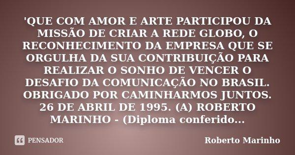 'QUE COM AMOR E ARTE PARTICIPOU DA MISSÃO DE CRIAR A REDE GLOBO, O RECONHECIMENTO DA EMPRESA QUE SE ORGULHA DA SUA CONTRIBUIÇÃO PARA REALIZAR O SONHO DE VENCER ... Frase de Roberto Marinho.