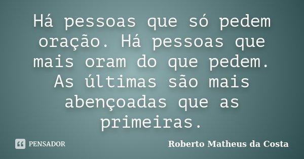 Há pessoas que só pedem oração. Há pessoas que mais oram do que pedem. As últimas são mais abençoadas que as primeiras.... Frase de Roberto Matheus da Costa.