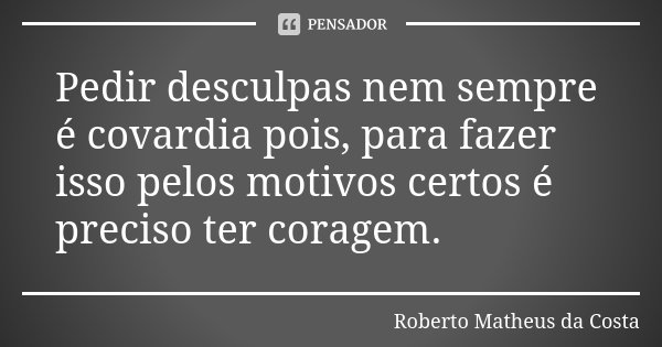 Pedir desculpas nem sempre é covardia pois, para fazer isso pelos motivos certos é preciso ter coragem.... Frase de Roberto Matheus da Costa.