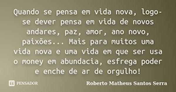 Quando se pensa em vida nova, logo-se dever pensa em vida de novos andares, paz, amor, ano novo, paixões... Mais para muitos uma vida nova e uma vida em que ser... Frase de Roberto Matheus Santos Serra.