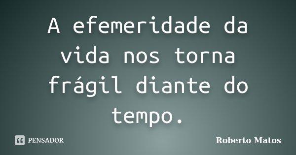 A efemeridade da vida nos torna frágil diante do tempo.... Frase de Roberto Matos.