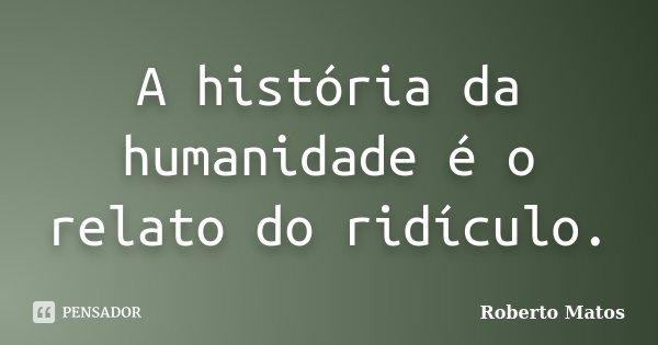 A história da humanidade é o relato do ridículo.... Frase de Roberto Matos.