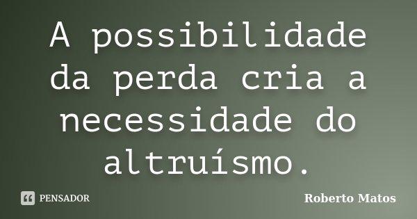 A possibilidade da perda cria a necessidade do altruísmo.... Frase de Roberto Matos.