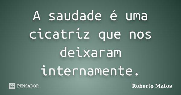 A saudade é uma cicatriz que nos deixaram internamente.... Frase de Roberto Matos.