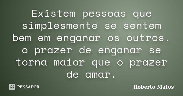 Existem pessoas que simplesmente se sentem bem em enganar os outros, o prazer de enganar se torna maior que o prazer de amar.... Frase de Roberto Matos.