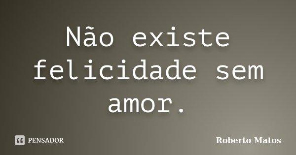 Não existe felicidade sem amor.... Frase de Roberto Matos.