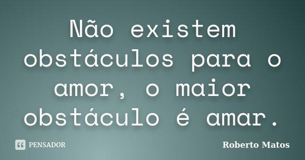 Não existem obstáculos para o amor, o maior obstáculo é amar.... Frase de Roberto Matos.