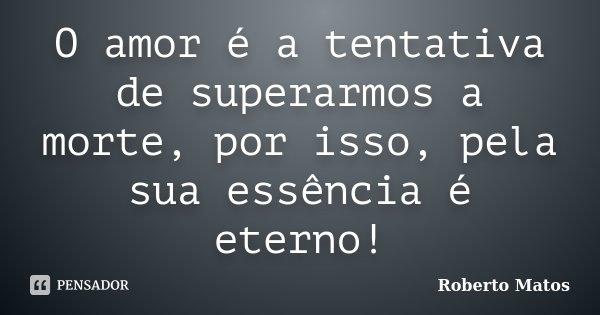 O amor é a tentativa de superarmos a morte, por isso, pela sua essência é eterno!... Frase de Roberto Matos.