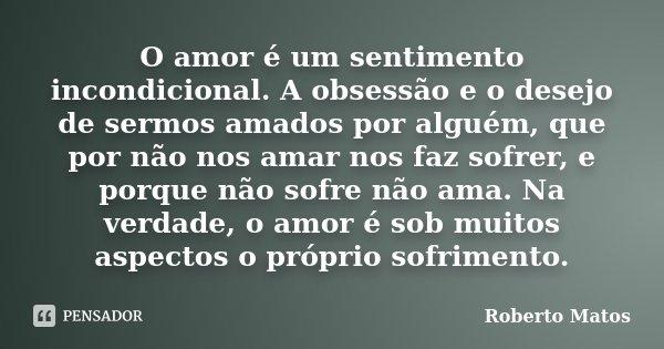 O amor é um sentimento incondicional. A obsessão e o desejo de sermos amados por alguém, que por não nos amar nos faz sofrer, e porque não sofre não ama. Na ver... Frase de Roberto Matos.