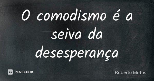 O comodismo é a seiva da desesperança... Frase de Roberto Matos.