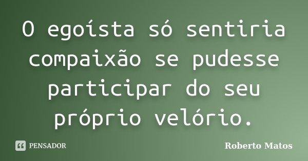 O egoísta só sentiria compaixão se pudesse participar do seu próprio velório.... Frase de Roberto Matos.