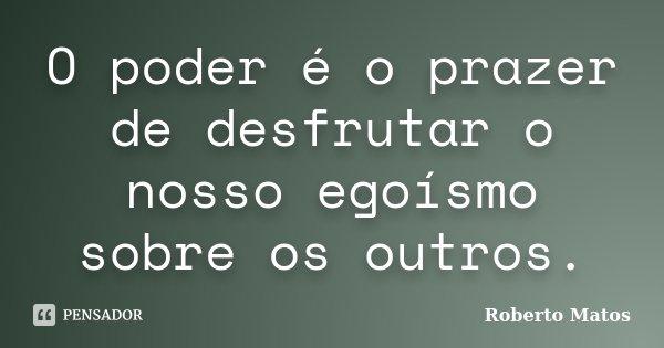 O poder é o prazer de desfrutar o nosso egoísmo sobre os outros.... Frase de Roberto Matos.