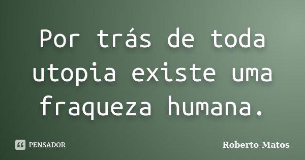 Por trás de toda utopia existe uma fraqueza humana.... Frase de Roberto Matos.
