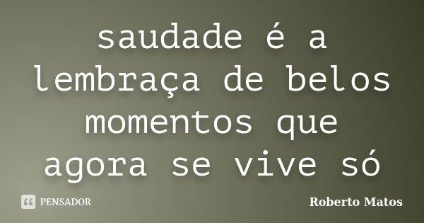saudade é a lembraça de belos momentos que agora se vive só... Frase de Roberto Matos.