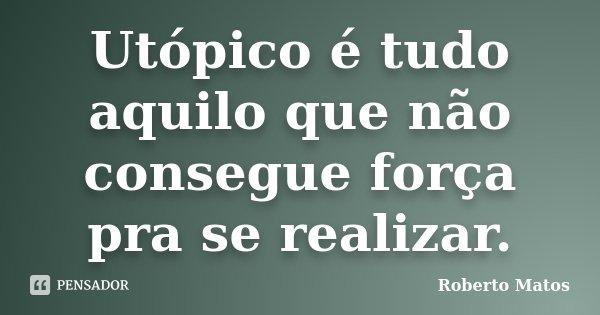 Utópico é tudo aquilo que não consegue força pra se realizar.... Frase de Roberto Matos.
