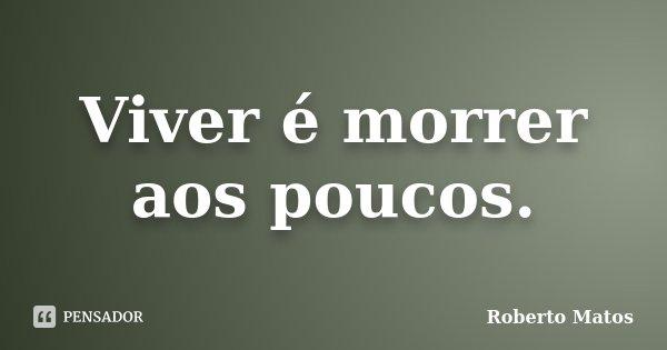Viver é morrer aos poucos.... Frase de Roberto Matos.