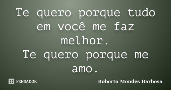 Te quero porque tudo em você me faz melhor. Te quero porque me amo.... Frase de Roberto Mendes Barbosa.