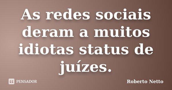 As redes sociais deram a muitos idiotas status de juízes.... Frase de Roberto Netto.