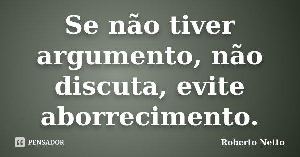 Se não tiver argumento, não discuta, evite aborrecimento.... Frase de Roberto Netto.