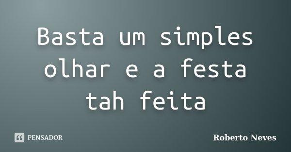 Basta um simples olhar e a festa tah feita... Frase de Roberto Neves.