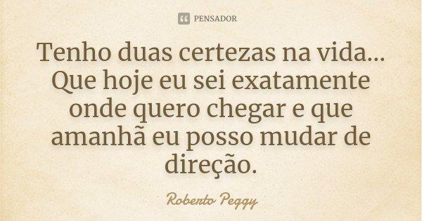 Tenho duas certezas na vida...Que hoje eu sei exatamente aonde quero chegar e que amanhã eu posso mudar de direção.... Frase de Roberto Peggy.