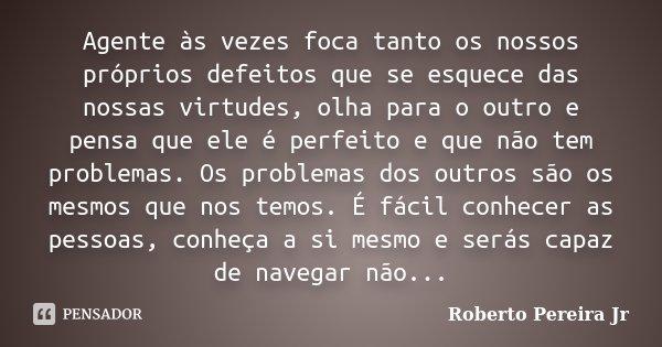 Agente às vezes foca tanto os nossos próprios defeitos que se esquece das nossas virtudes, olha para o outro e pensa que ele é perfeito e que não tem problemas.... Frase de Roberto Pereira Jr.