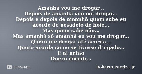 Amanhã vou me drogar... Depois de amanhã vou me drogar... Depois e depois de amanhã quem sabe eu acorde do pesadelo de hoje... Mas quem sabe não... Mas amanhã s... Frase de Roberto Pereira Jr.