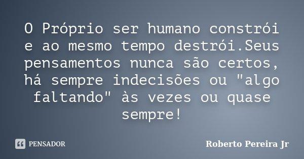 """O Próprio ser humano constrói e ao mesmo tempo destrói.Seus pensamentos nunca são certos, há sempre indecisões ou """"algo faltando"""" às vezes ou quase se... Frase de Roberto Pereira Jr."""
