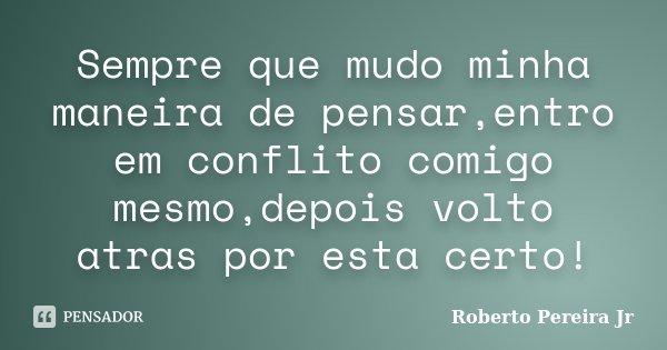 Sempre que mudo minha maneira de pensar,entro em conflito comigo mesmo,depois volto atras por esta certo!... Frase de Roberto Pereira Jr.