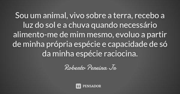 Sou um animal, vivo sobre a terra, recebo a luz do sol e a chuva quando necessário alimento-me de mim mesmo, evoluo a partir de minha própria espécie e capacida... Frase de Roberto Pereira Jr.