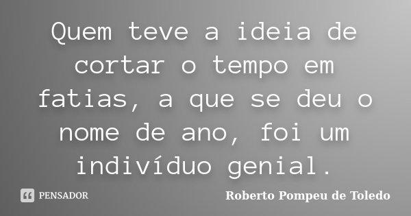 Quem teve a ideia de cortar o tempo em fatias, a que se deu o nome de ano, foi um indivíduo genial.... Frase de Roberto Pompeu de Toledo.