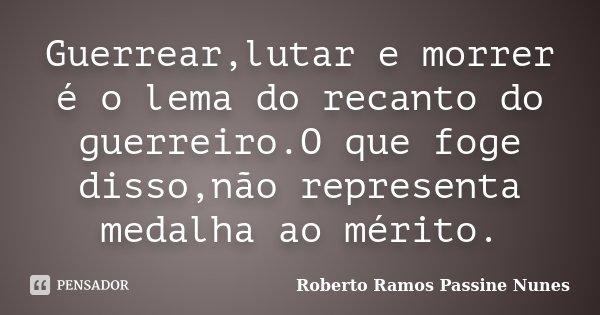 Guerrear,lutar e morrer é o lema do recanto do guerreiro.O que foge disso,não representa medalha ao mérito.... Frase de Roberto Ramos Passine Nunes.
