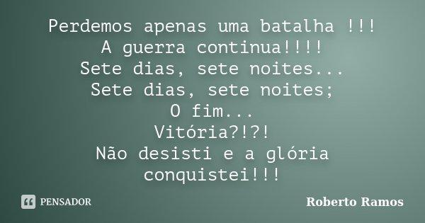 Perdemos apenas uma batalha !!! A guerra continua!!!! Sete dias, sete noites... Sete dias, sete noites; O fim... Vitória?!?! Não desisti e a glória conquistei!!... Frase de Roberto Ramos.