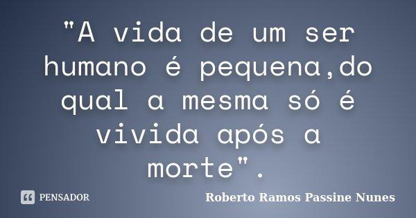 """""""A vida de um ser humano é pequena,do qual a mesma só é vivida após a morte"""".... Frase de Roberto Ramos Passine Nunes."""