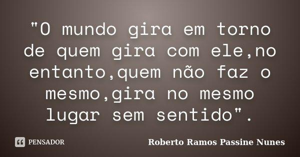 """""""O mundo gira em torno de quem gira com ele,no entanto,quem não faz o mesmo,gira no mesmo lugar sem sentido"""".... Frase de Roberto Ramos Passine Nunes."""