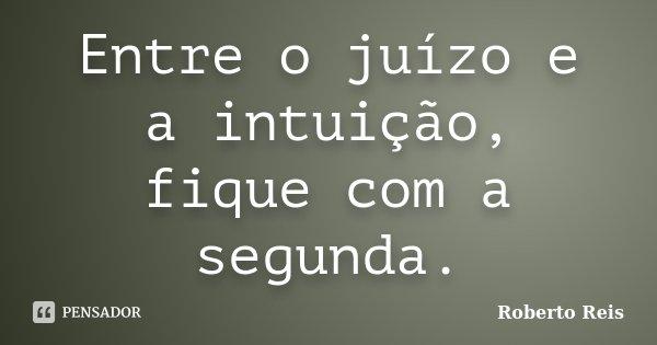 Entre o juízo e a intuição, fique com a segunda.... Frase de Roberto Reis.