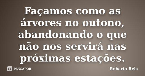 Façamos como as árvores no outono, abandonando o que não nos servirá nas próximas estações.... Frase de Roberto Reis.