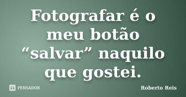"""Fotografar é o meu botão """"salvar"""" naquilo que gostei.... Frase de Roberto Reis."""