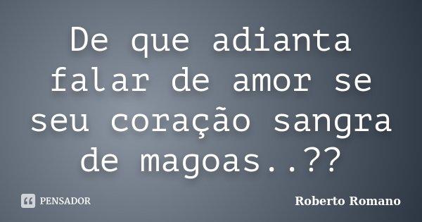 De que adianta falar de amor se seu coração sangra de magoas..??... Frase de Roberto Romano.