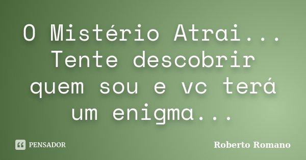 O Mistério Atrai... Tente descobrir quem sou e vc terá um enigma...... Frase de Roberto Romano.