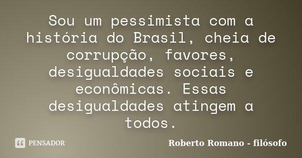 Sou um pessimista com a história do Brasil, cheia de corrupção, favores, desigualdades sociais e econômicas. Essas desigualdades atingem a todos.... Frase de Roberto Romano - filósofo.