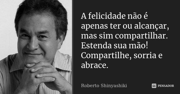 A felicidade não é apenas ter ou alcançar, mas sim compartilhar. Estenda sua mão! Compartilhe, sorria e abrace.... Frase de Roberto Shinyashiki.