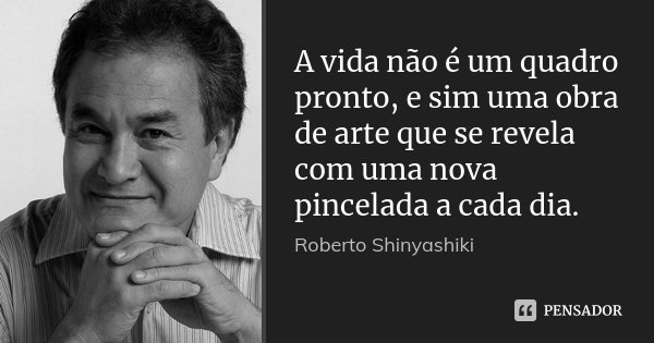 A vida não é um quadro pronto, e sim uma obra de arte que se revela com uma nova pincelada a cada dia.... Frase de Roberto Shinyashiki.