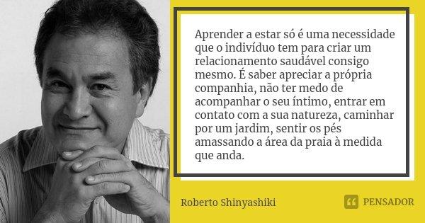 Aprender a estar só é uma necessidade que o indivíduo tem para criar um relacionamento saudável consigo mesmo. É saber apreciar a própria companhia, não ter med... Frase de Roberto Shinyashiki.