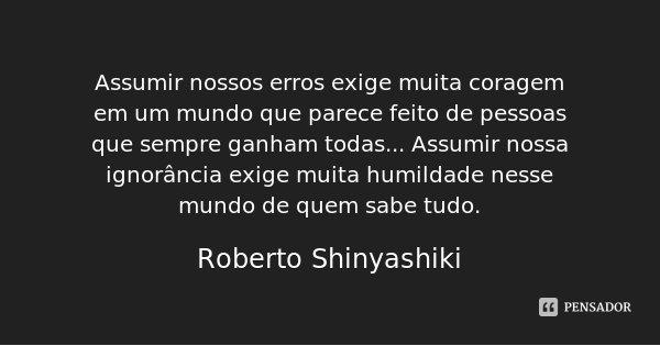 Assumir nossos erros exige muita coragem em um mundo que parece feito de pessoas que sempre ganham todas... Assumir nossa ignorância exige muita humildade nesse... Frase de Roberto Shinyashiki.