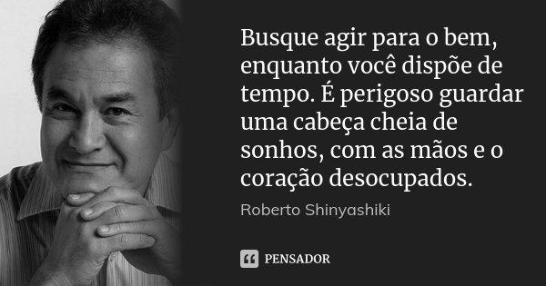 Busque agir para o bem, enquanto você dispõe de tempo. É perigoso guardar uma cabeça cheia de sonhos, com as mãos e o coração desocupados.... Frase de Roberto Shinyashiki.
