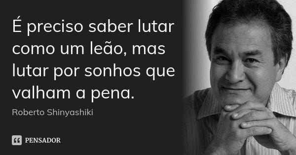 É preciso saber lutar como um leão, mas lutar por sonhos que valham a pena.... Frase de Roberto Shinyashiki.