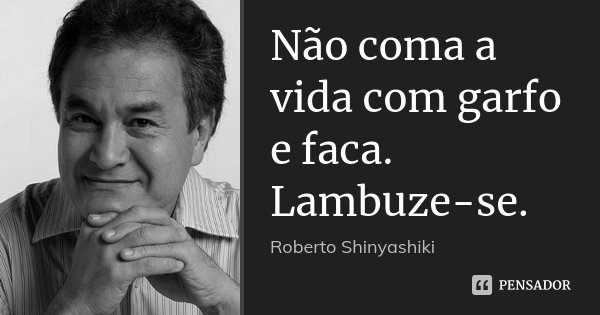 Não coma a vida com garfo e faca. Lambuze-se.... Frase de Roberto Shinyashiki.