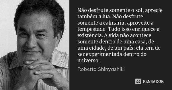 Não desfrute somente o sol, aprecie também a lua. Não desfrute somente a calmaria, aproveite a tempestade. Tudo isso enriquece a existência. A vida não acontece... Frase de Roberto Shinyashiki.