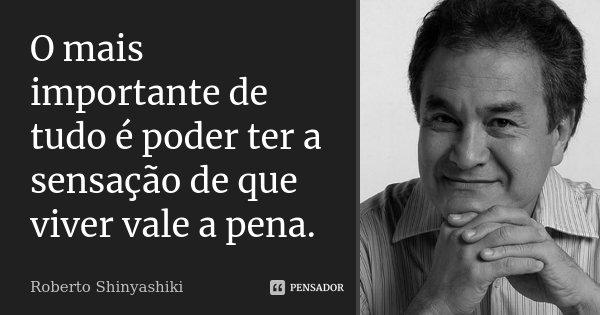 O mais importante de tudo é poder ter a sensação de que viver vale a pena.... Frase de Roberto Shinyashiki.
